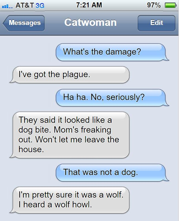E: I've got the plague. S: Ha ha. No, seriously? E: They said it looked like a dog bite. Mom's freaking out. Won't let me leave the house. S: That was not a dog. E: I'm pretty sure it was a wolf. I heard a wolf howl.